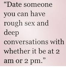 Rough Sex Meme - date someone you can have rough sex and deep conversations with