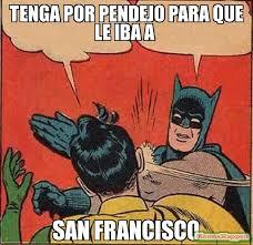 San Francisco Meme - tenga por pendejo para que le iba a san francisco meme