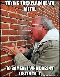 Death Metal Meme - trying to explain death metal to someone who doesn t listen to it