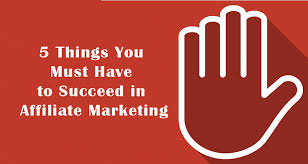 5 things you must have to be success in affiliate marketing