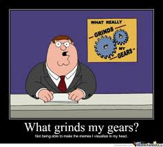 What Grinds My Gears Meme - know what grinds my gears by wjoe12 meme center