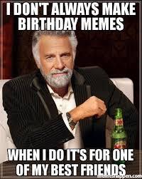 Make A Birthday Meme - i don t always make birthday memes when i do it s for one of my best