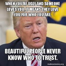 You Re Beautiful Meme - when you re ugly and someone loves you it means they love you for