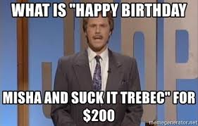 Suck It Trebek Meme - what is happy birthday misha and suck it trebec for 200 will
