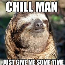 Me Time Meme - chill man just give me some time 10 guy sloth quickmeme