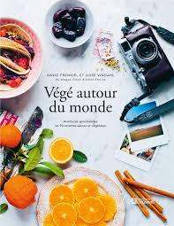 recettes de cuisine du monde livre végé autour du monde aventures gourmandes en 90 recettes
