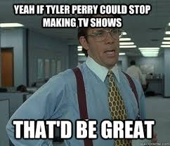 Tyler Perry Memes - image 585095 that would be great know your meme