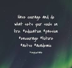 education quote fire quote about have courage and do what sets your souls on fire