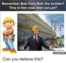Memes Builder - remember bob from bob the builder this is him now feel old yet