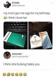 Love My Mom Meme - ethan my mom got me cigs for my birthday i think i love her