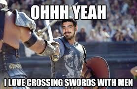 Gay Love Memes - ohhh yeah i love crossing swords with men gay diator quickmeme