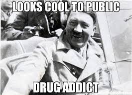 Drug Addict Meme - looks cool to public drug addict meme nice guy hitler 23264