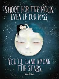shoot for the moon even if you miss you ll land among
