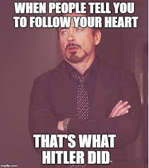 Follow Your Heart Meme - never follow your heart imgflip