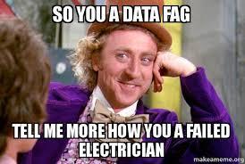 Fag Memes - so you a data fag tell me more how you a failed electrician