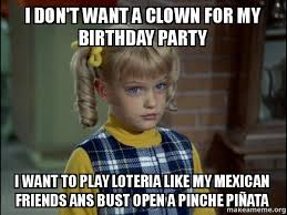 Mexican Birthday Meme - i don t want a clown for my birthday party i want to play loteria