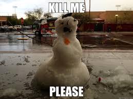 Please Kill Me Meme - kill me please snowman quickmeme