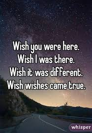 you were here wish i was there wish it was different wish