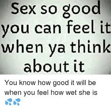 Memes About Good Sex - sex so good you can feel it when ya think about it you know how
