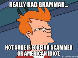 Bad Grammar Meme - really bad grammar not sure if foreign scammer or american idiot