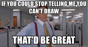 Office Space Meme Blank - if you could stop telling me you can t draw that d be great