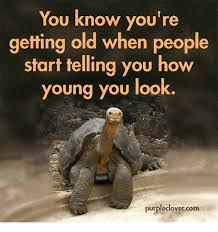 You Re Getting Old Meme - you know you re getting old when people start telling you how young
