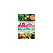 le meilleur de la cuisine antillaise le meilleur de la cuisine antillaise librairie gourmande