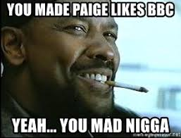 Yeah You Mad Meme - you made paige likes bbc yeah you mad nigga denzel washington