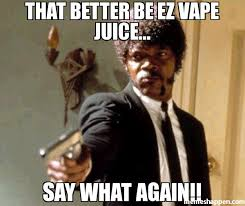 Say What Again Meme - that better be ez vape juice say what again meme say that