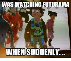 Futurama Memes - was waiching futurama when suddenly meme on ballmemes com