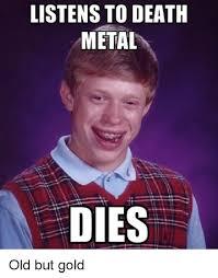 Death Metal Meme - listens to death metal dies old but gold meme on me me