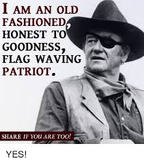 Old Fashioned Memes - i am an old fashioned honest to goodness flag waving patriot share