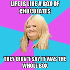 Life Is Like A Box Of Chocolates Meme - life is like a box of chocolates they didn t say it was the whole