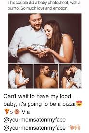 Food Baby Meme - this couple did a baby photoshoot with a burrito so much love and