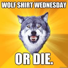 Wolf Shirt Meme - wolf shirt wednesday or die courage wolf quickmeme