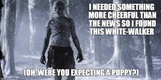 White Walker Meme - image tagged in news white walker funny cheer up imgflip