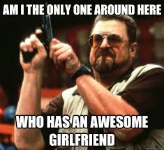 Meme Awesome - am i the only one around here who has an awesome girlfriend big