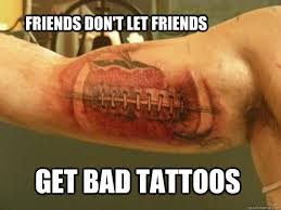Tatoo Meme - friends don t let friends get bad tattoos bad tattoo quickmeme