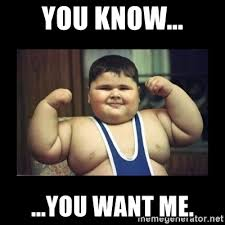 I Know You Want Me Meme - you know you want me fat kid meme generator
