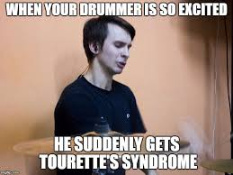 Drummer Meme - when your drummer is so excited he suddenly gets tourette s