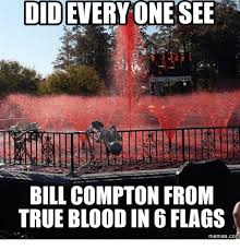 True Blood Meme - everyone see did bill compton from true blood in 6 flags memes com