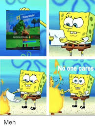 No One Cares Meme Spongebob - victory royale first one of the day d no one cares meh meme on me me