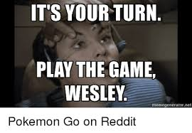 Meme Generator Reddit - it s your turn play the game wesley memegeneratornet pokemon go on