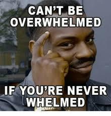 Overwhelmed Memes - can t be overwhelmed if youre never whelmed meme on me me