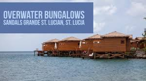 overwater bungalows at sandals grande st lucian st lucia youtube