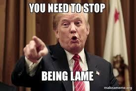 You Need To Stop Meme - you need to stop being lame donald trump says make a meme