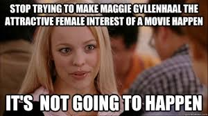 Maggie Meme - stop trying to make maggie gyllenhaal the attractive female