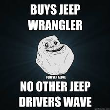 Jeep Wrangler Meme - buys jeep wrangler no other jeep drivers wave forever alone