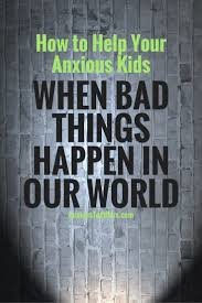 Bad Things How To Help Your Anxious Kids When Bad Things Happen In Our World