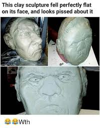 Pissed Face Meme - this clay sculpture fell perfectly flat on its face and looks